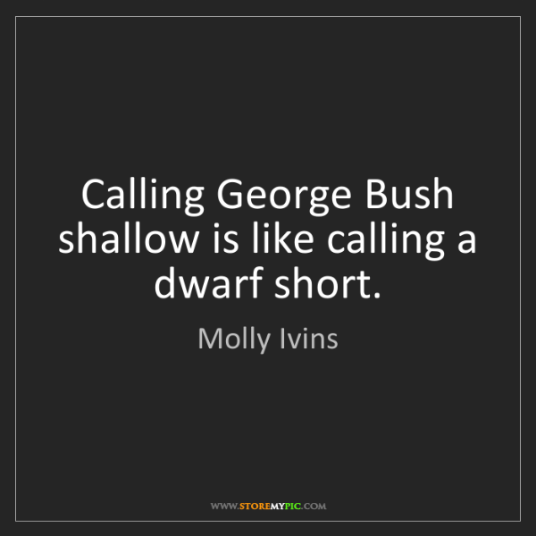 Molly Ivins: Calling George Bush shallow is like calling a dwarf short.