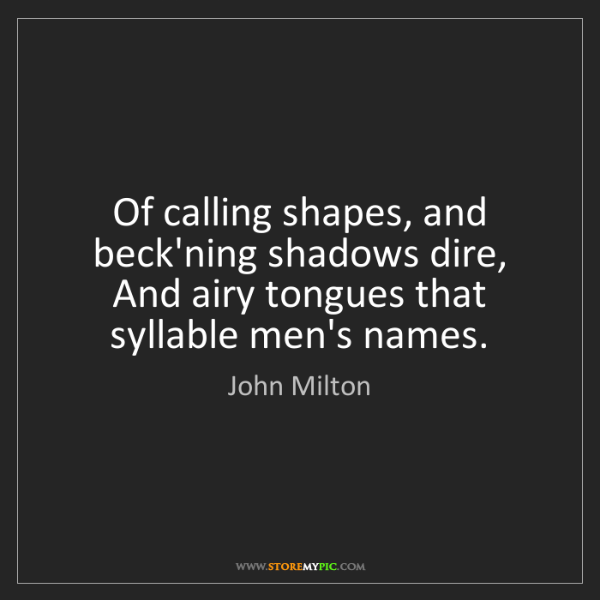 John Milton: Of calling shapes, and beck'ning shadows dire, And airy...