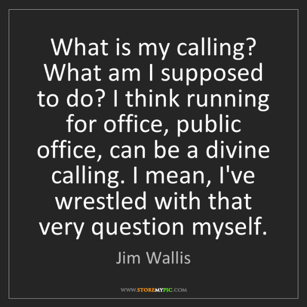 Jim Wallis: What is my calling? What am I supposed to do? I think...