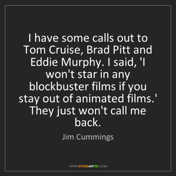 Jim Cummings: I have some calls out to Tom Cruise, Brad Pitt and Eddie...
