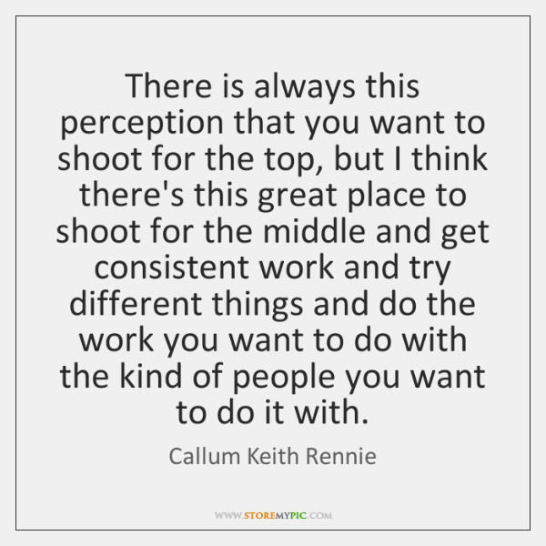 There is always this perception that you want to shoot for the ...