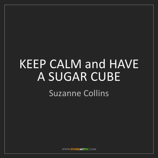 Suzanne Collins: KEEP CALM and HAVE A SUGAR CUBE