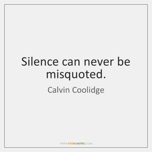 Silence can never be misquoted.