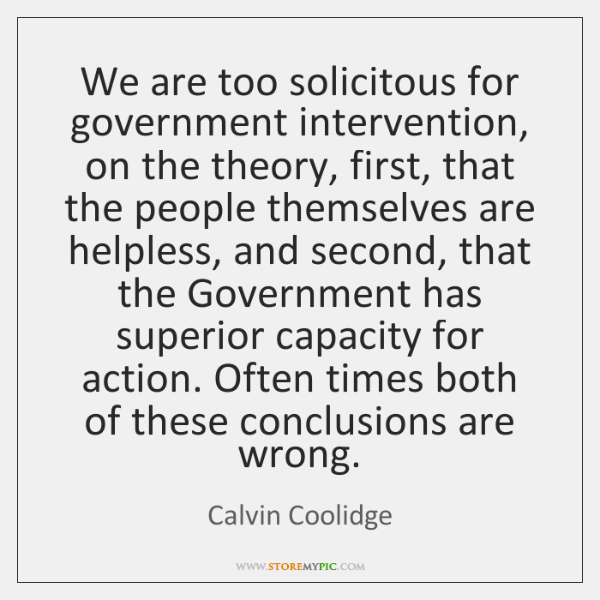 We are too solicitous for government intervention, on the theory, first, that ...