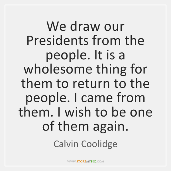 We draw our Presidents from the people. It is a wholesome thing ...