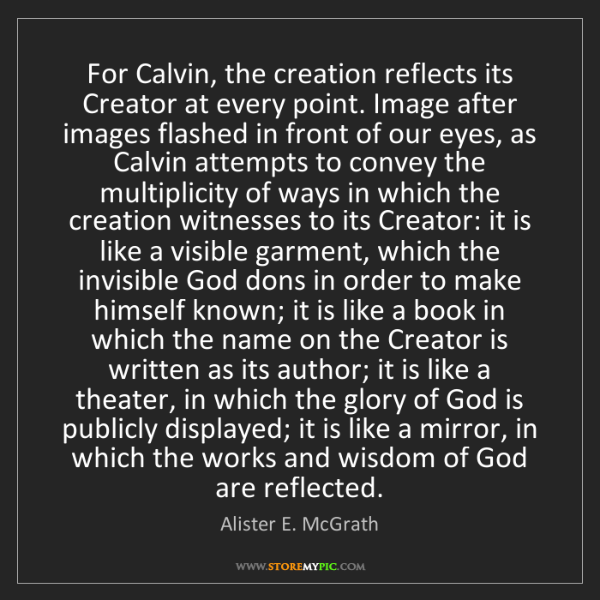 Alister E. McGrath: For Calvin, the creation reflects its Creator at every...