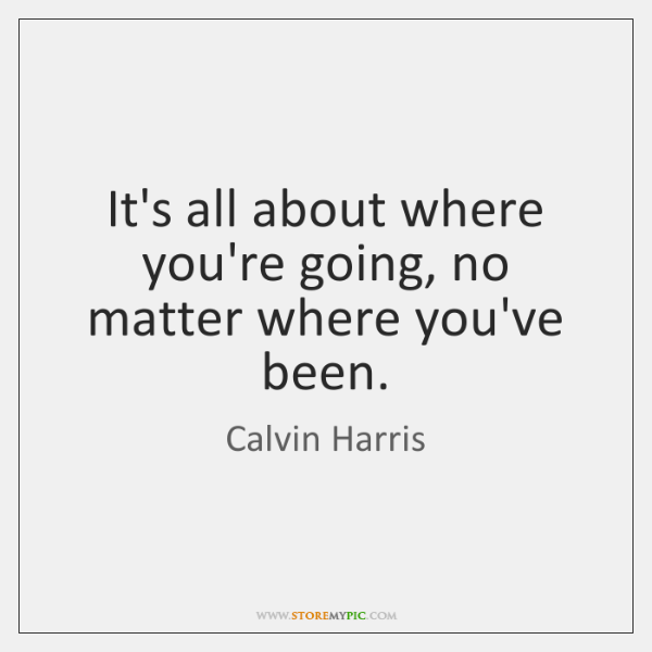 It's all about where you're going, no matter where you've been.