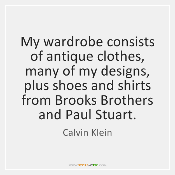 My wardrobe consists of antique clothes, many of my designs, plus shoes ...
