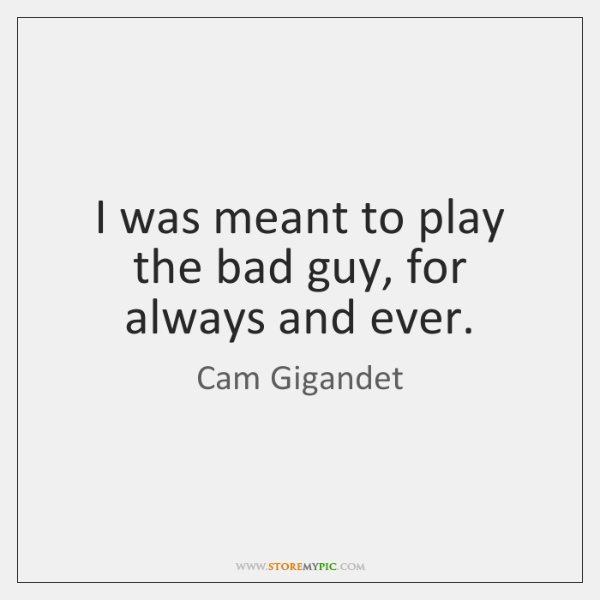I was meant to play the bad guy, for always and ever.