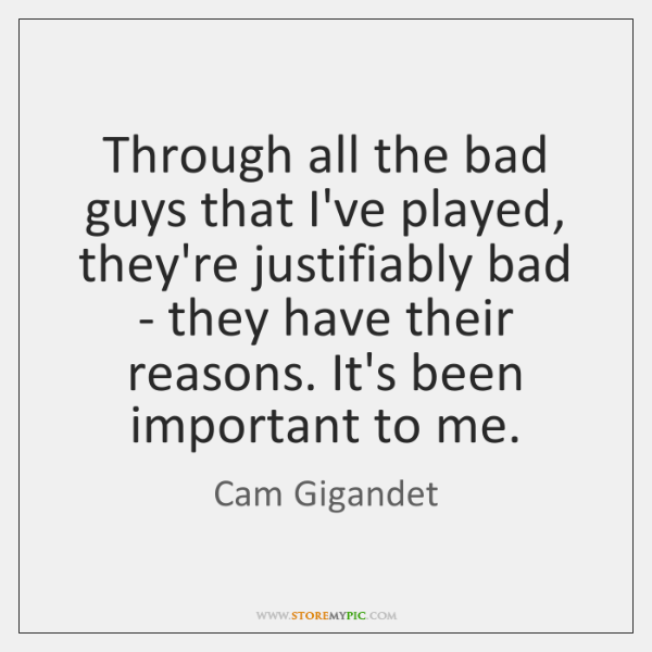 Through all the bad guys that I've played, they're justifiably bad - ...