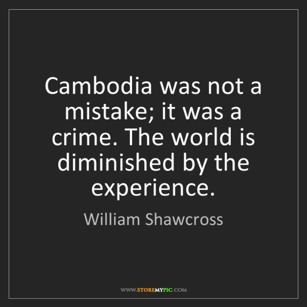 William Shawcross: Cambodia was not a mistake; it was a crime. The world...