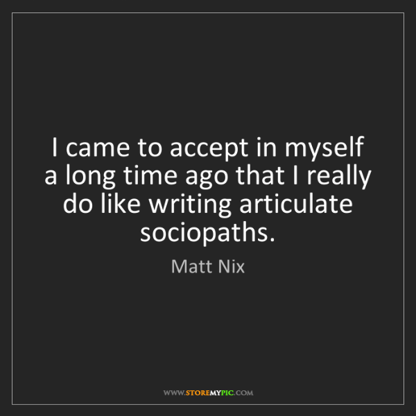 Matt Nix: I came to accept in myself a long time ago that I really...