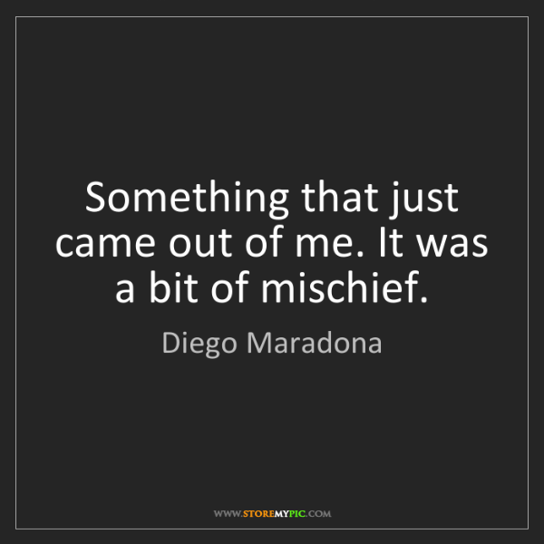 Diego Maradona: Something that just came out of me. It was a bit of mischief.