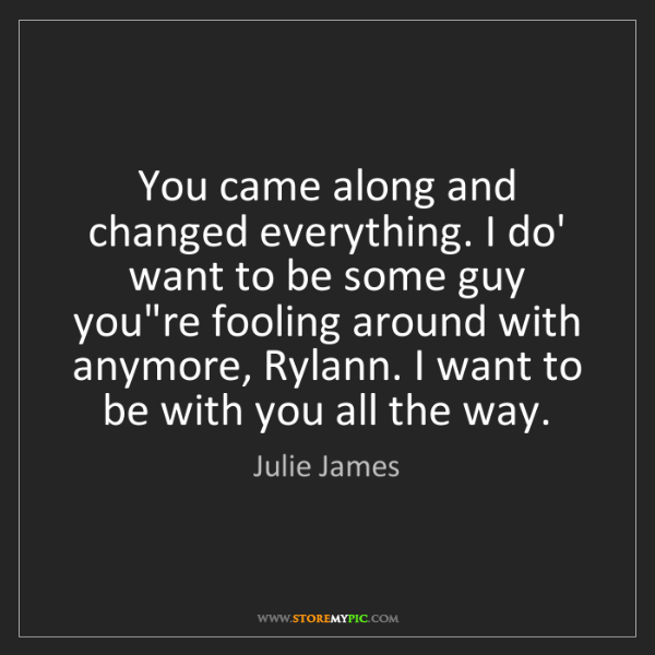 Julie James: You came along and changed everything. I do' want to...