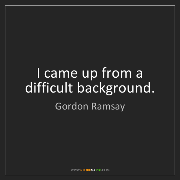 Gordon Ramsay: I came up from a difficult background.