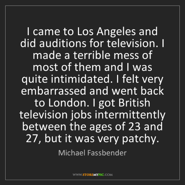 Michael Fassbender: I came to Los Angeles and did auditions for television....