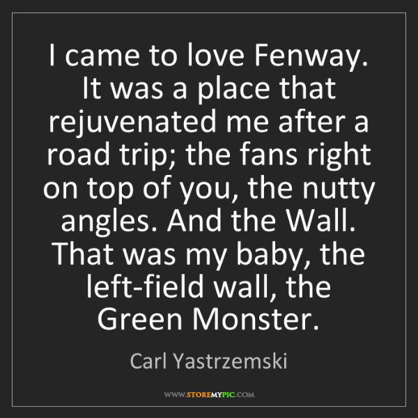 Carl Yastrzemski: I came to love Fenway. It was a place that rejuvenated...