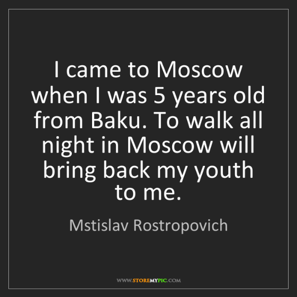 Mstislav Rostropovich: I came to Moscow when I was 5 years old from Baku. To...