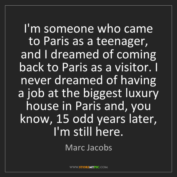 Marc Jacobs: I'm someone who came to Paris as a teenager, and I dreamed...