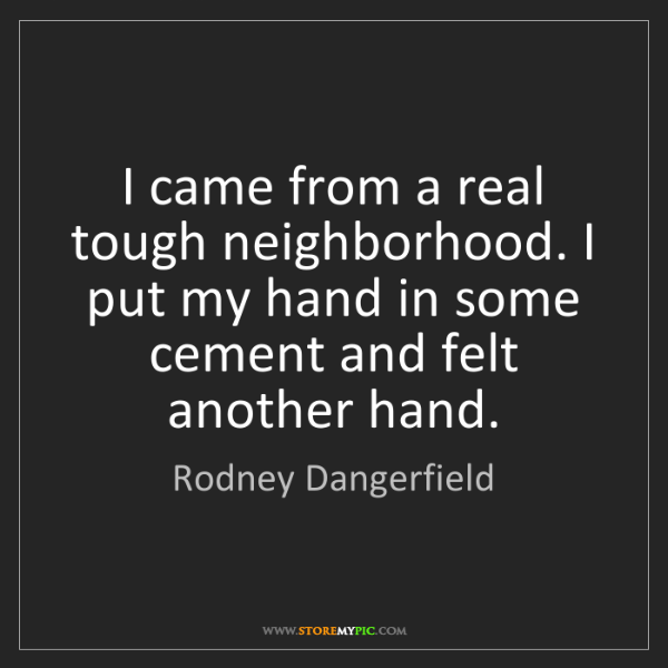 Rodney Dangerfield: I came from a real tough neighborhood. I put my hand...
