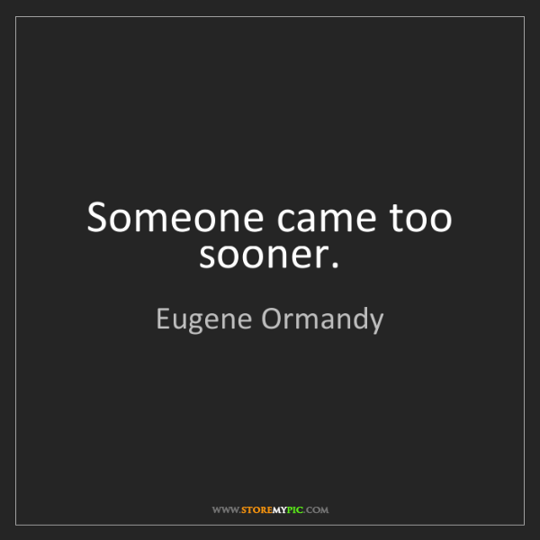 Eugene Ormandy: Someone came too sooner.