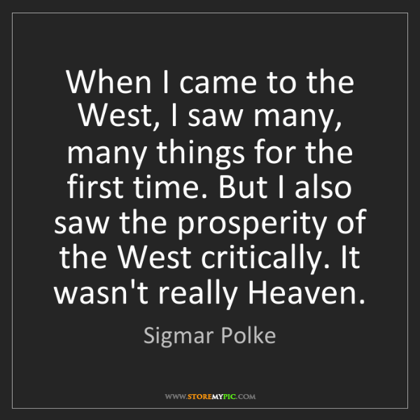Sigmar Polke: When I came to the West, I saw many, many things for...