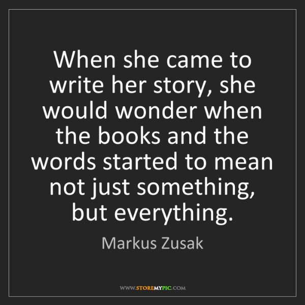 Markus Zusak: When she came to write her story, she would wonder when...