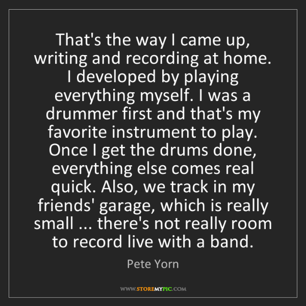 Pete Yorn: That's the way I came up, writing and recording at home....