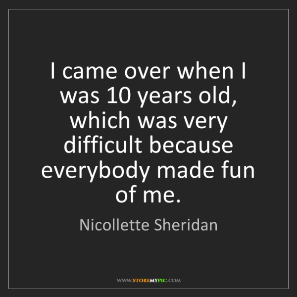 Nicollette Sheridan: I came over when I was 10 years old, which was very difficult...