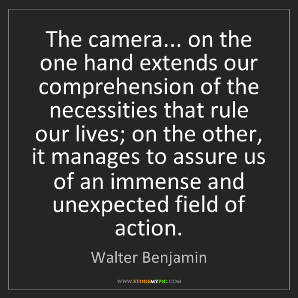 Walter Benjamin: The camera... on the one hand extends our comprehension...