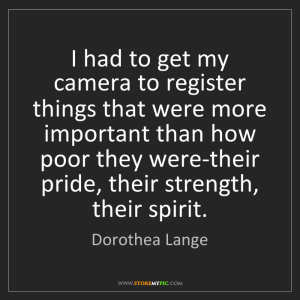 Dorothea Lange: I had to get my camera to register things that were more...