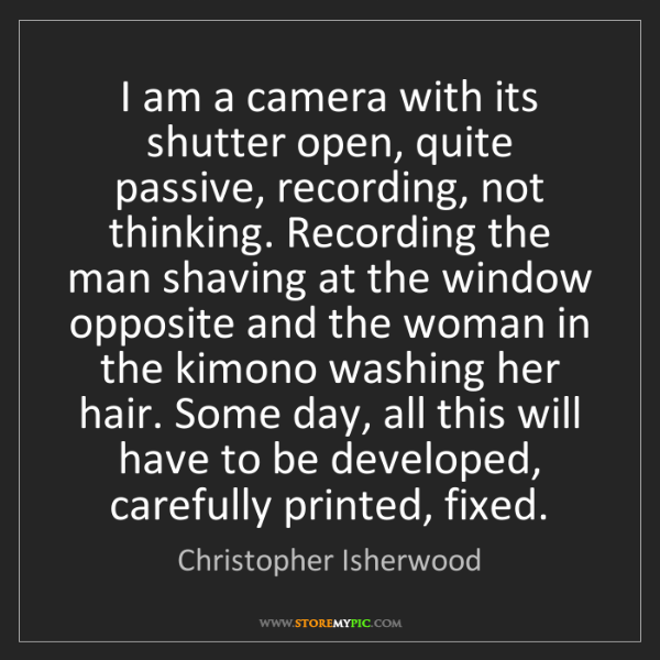 Christopher Isherwood: I am a camera with its shutter open, quite passive, recording,...