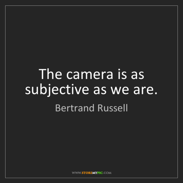 Bertrand Russell: The camera is as subjective as we are.