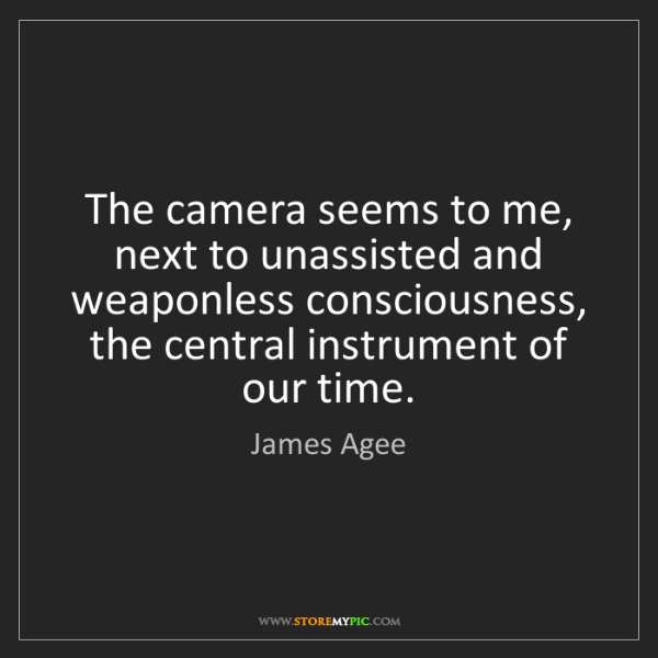 James Agee: The camera seems to me, next to unassisted and weaponless...