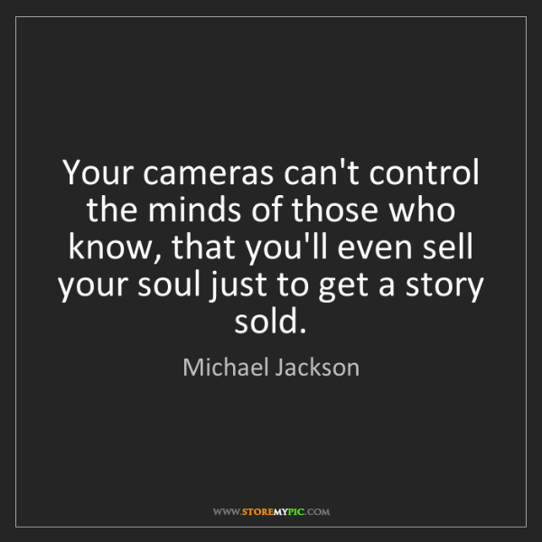 Michael Jackson: Your cameras can't control the minds of those who know,...
