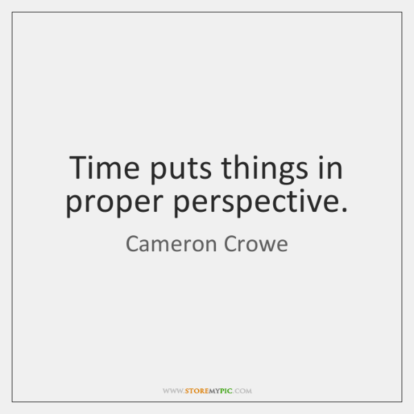 Time puts things in proper perspective.