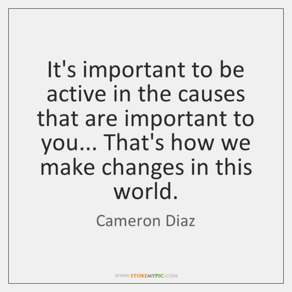 It's important to be active in the causes that are important to ...
