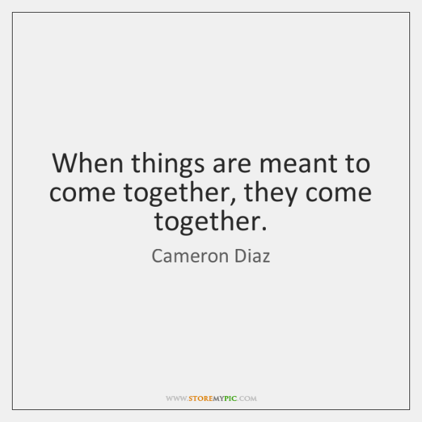 When things are meant to come together, they come together.