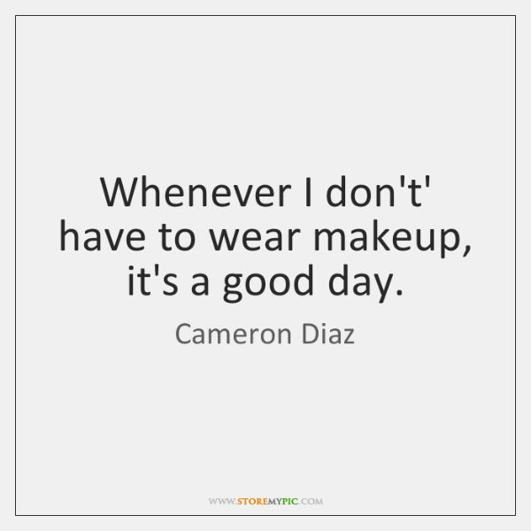 Whenever I don't' have to wear makeup, it's a good day.