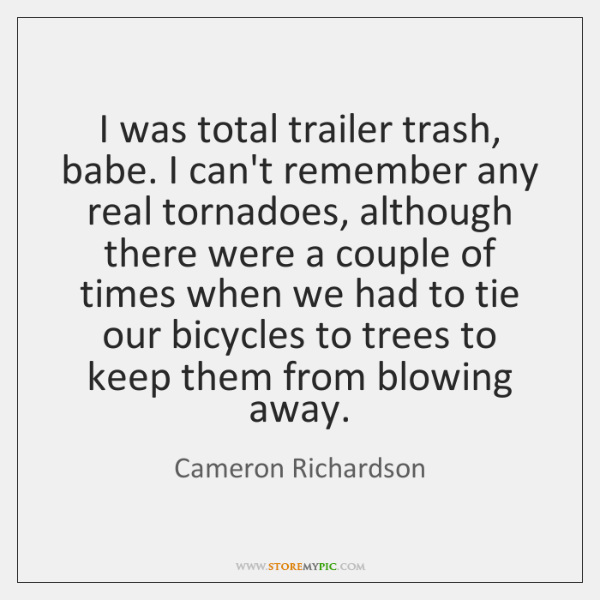 I was total trailer trash, babe. I can't remember any real tornadoes, ...