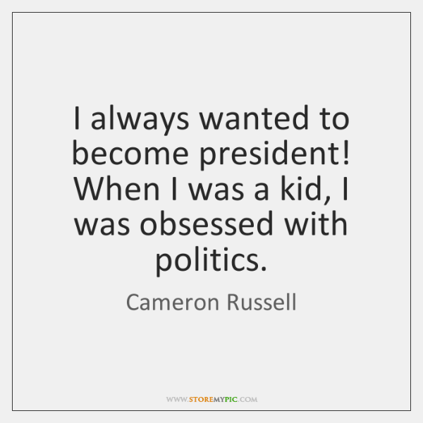 I always wanted to become president! When I was a kid, I ...