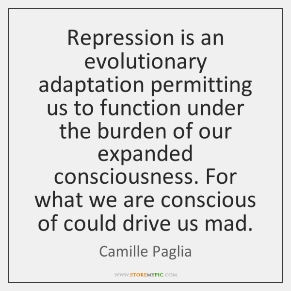 Repression is an evolutionary adaptation permitting us to function under the burden ...