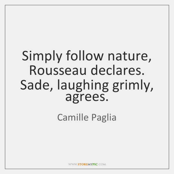 Simply follow nature, Rousseau declares. Sade, laughing grimly, agrees.