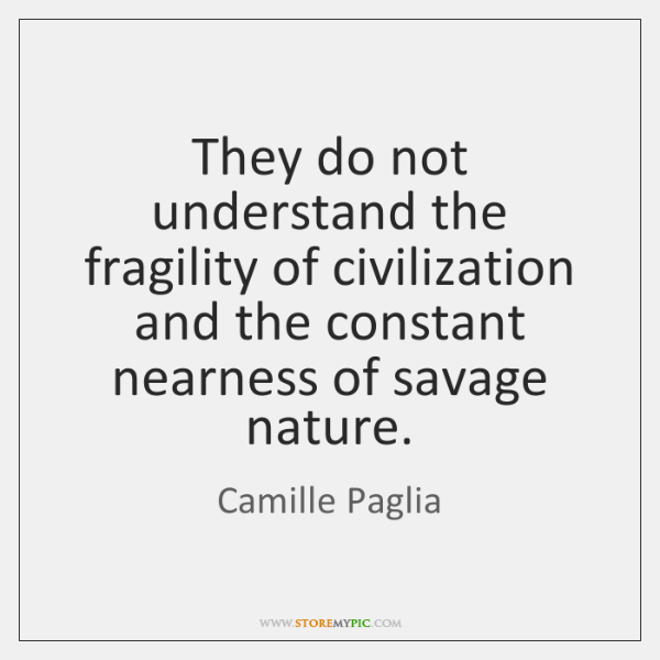 They do not understand the fragility of civilization and the constant nearness ...