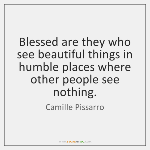 Blessed are they who see beautiful things in humble places where other ...