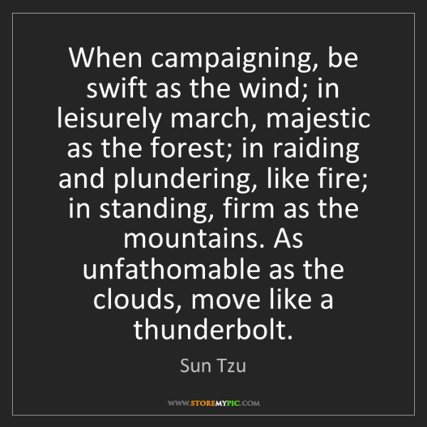 Sun Tzu: When campaigning, be swift as the wind; in leisurely...