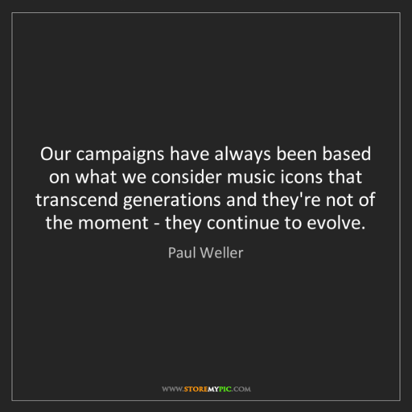 Paul Weller: Our campaigns have always been based on what we consider...
