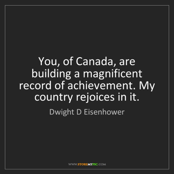 Dwight D Eisenhower: You, of Canada, are building a magnificent record of...