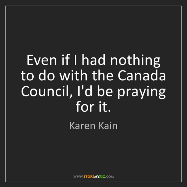 Karen Kain: Even if I had nothing to do with the Canada Council,...