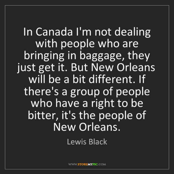Lewis Black: In Canada I'm not dealing with people who are bringing...